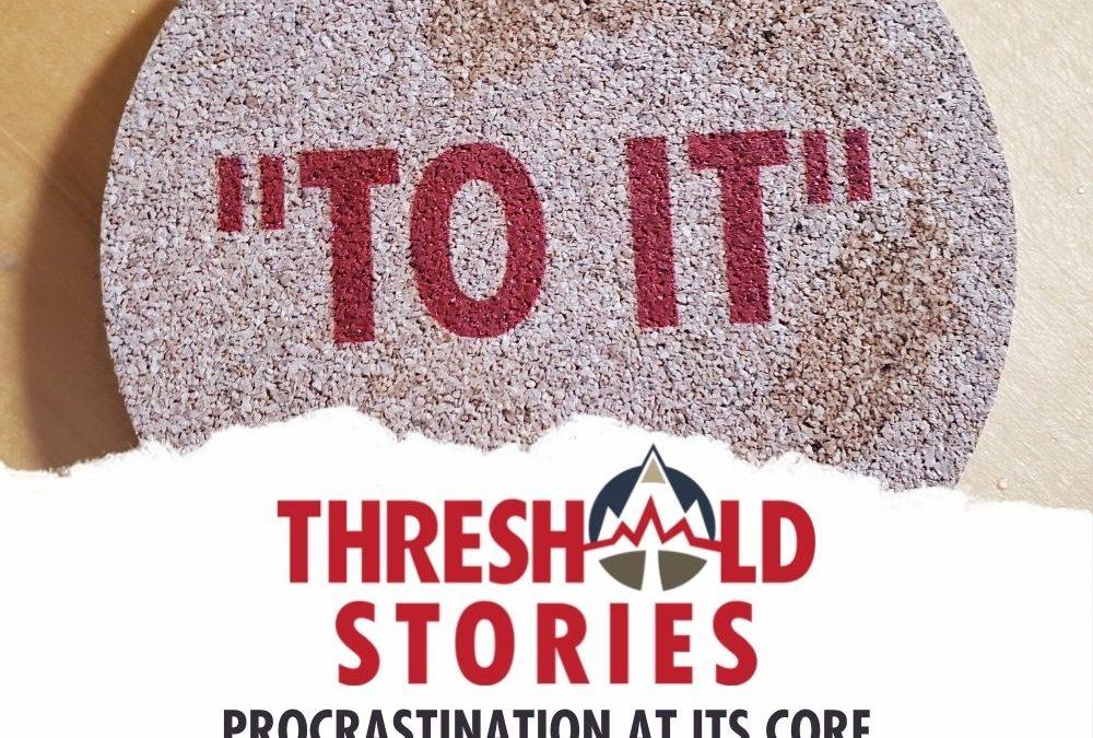Threshold Stories 101 - Procrastination at Its Core